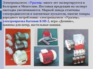 Электропылесос «Уралец» много лет экспортируется в Болгарию и Монголию. Поста