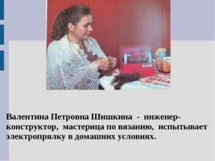 Валентина Петровна Шишкина - инженер-конструктор, мастерица по вязанию, испы