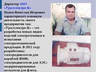 Директор ЗАО «Уралэлектро-К» Попов Вячеслав Игоревич характеризует основную д