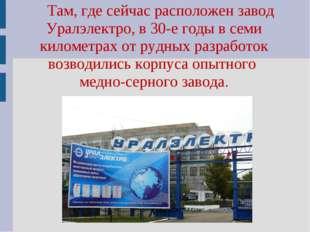 Там, где сейчас расположен завод Уралэлектро, в 30-е годы в семи километрах