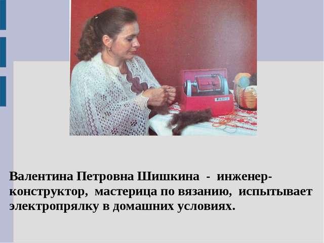Валентина Петровна Шишкина - инженер-конструктор, мастерица по вязанию, испы...