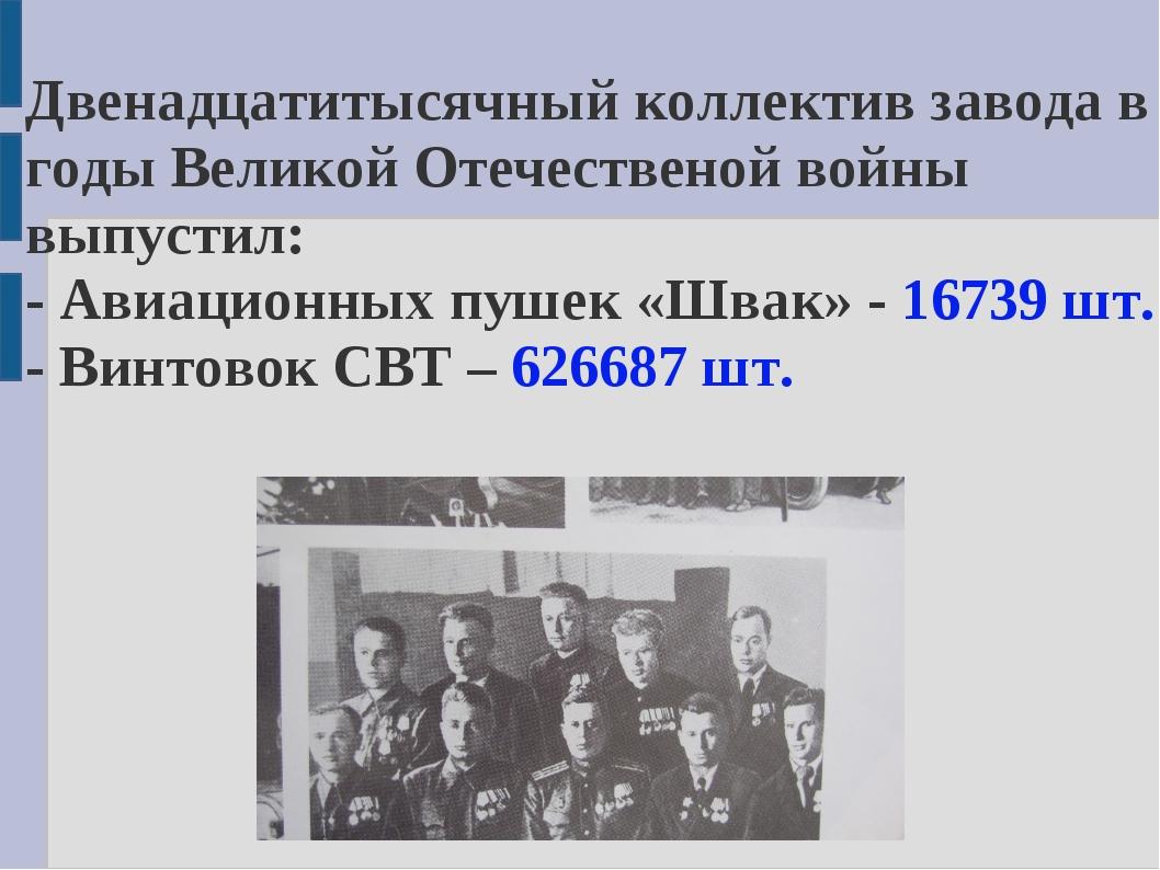 Двенадцатитысячный коллектив завода в годы Великой Отечественой войны выпусти...