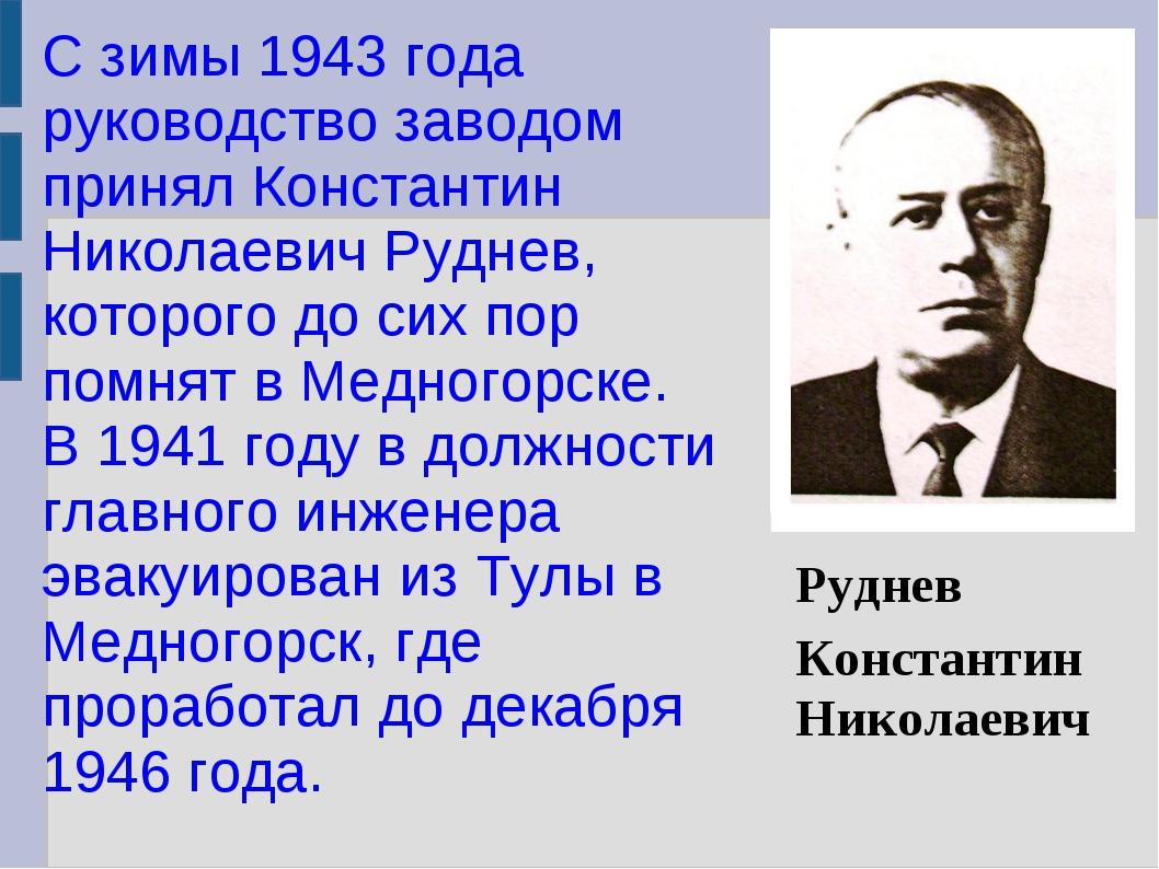 С зимы 1943 года руководство заводом принял Константин Николаевич Руднев, кот...