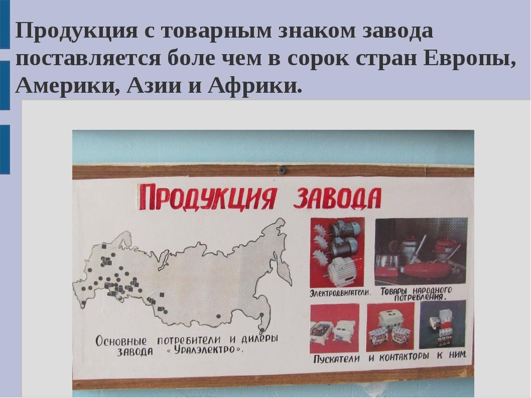 Продукция с товарным знаком завода поставляется боле чем в сорок стран Европы...