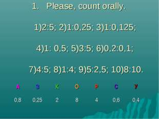Please, count orally. 1)2:5; 2)1:0,25; 3)1:0,125; 4)1: 0,5; 5)3:5; 6)0,2:0,1;