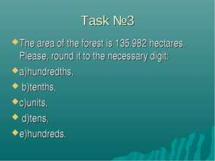Task №3 The area of the forest is 135.982 hectares. Please, round it to the n