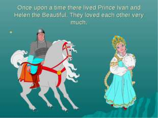 Once upon a time there lived Prince Ivan and Helen the Beautiful. They loved