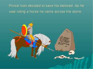 Prince Ivan decided to save his beloved. As he was riding a horse he came acr
