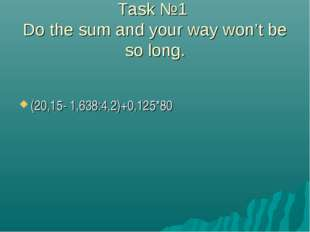 Task №1 Do the sum and your way won't be so long. (20,15- 1,638:4,2)+0,125*80