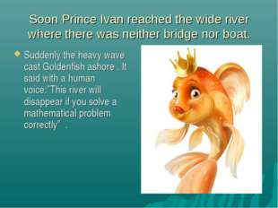 Soon Prince Ivan reached the wide river where there was neither bridge nor bo