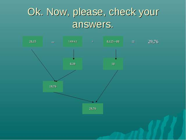 Ok. Now, please, check your answers. 20,15–1,638:4,2+0,125 • 80=29,76...