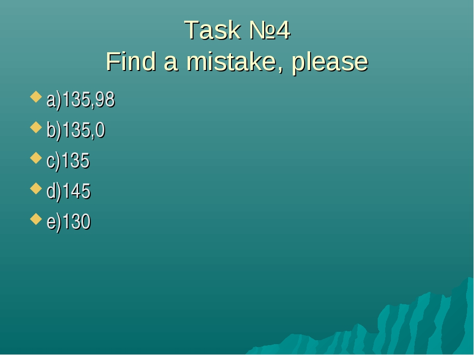 Task №4 Find a mistake, please a)135,98 b)135,0 c)135 d)145 e)130