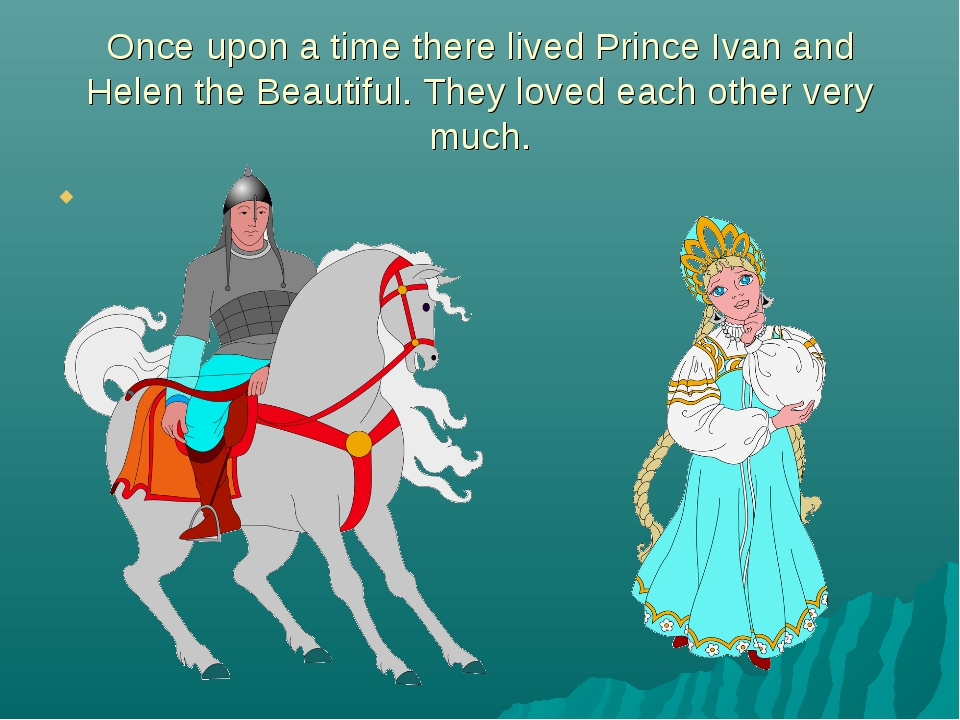 Once upon a time there lived Prince Ivan and Helen the Beautiful. They loved...