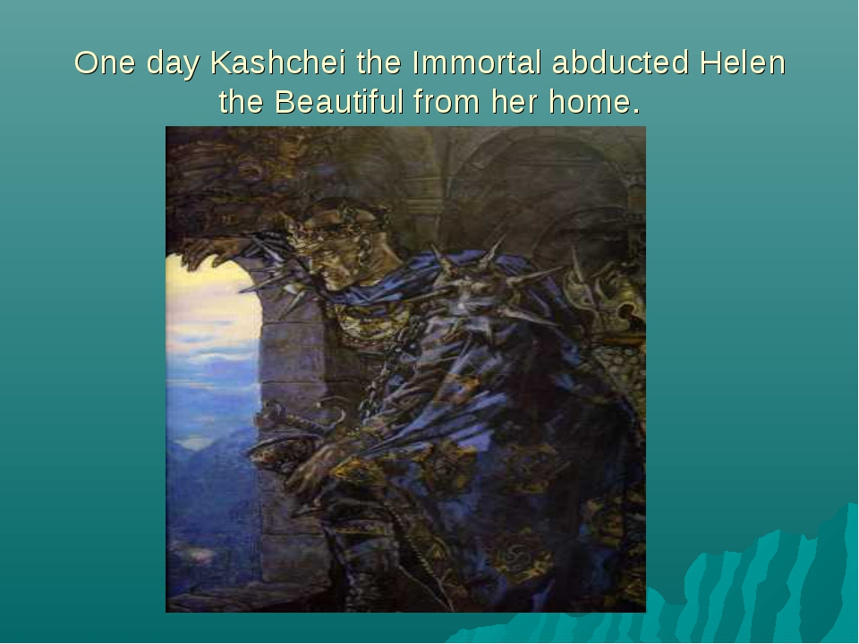 One day Kashchei the Immortal abducted Helen the Beautiful from her home.