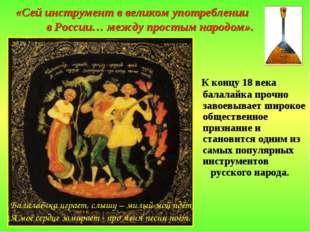 «Сей инструмент в великом употреблении в России… между простым народом». К ко