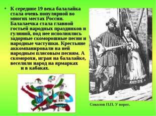 К середине 19 века балалайка стала очень популярной во многих местах России.