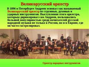 Великорусский оркестр В 1896 в Петербурге Андреев основал так называемый Вели