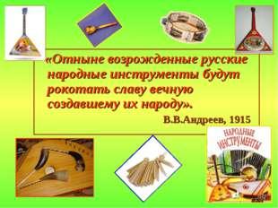 «Отныне возрожденные русские народные инструменты будут рокотать славу вечну