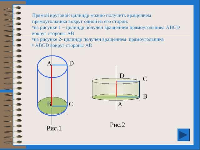 А D В С Рис.1 Прямой круговой цилиндр можно получить вращением прямоугольника...
