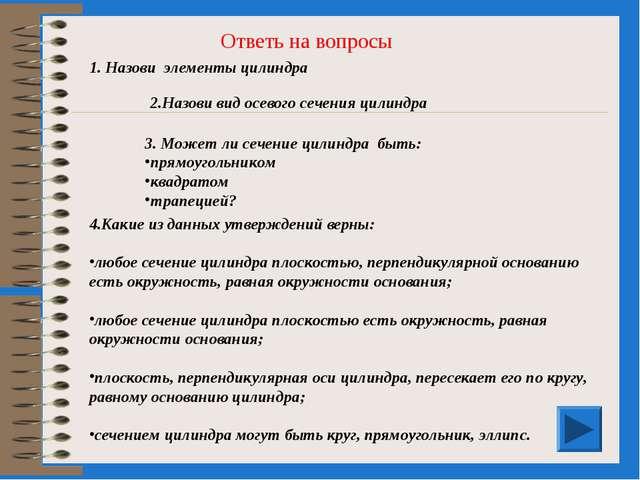Ответь на вопросы 1. Назови элементы цилиндра 2.Назови вид осевого сечения ци...