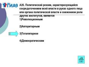А25. Политический режим, характеризующийся сосредоточением всей власти в рука
