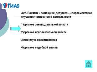А27. Понятия «помощник депутата», «парламентские слушания» относятся к деятел