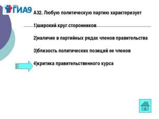 А32. Любую политическую партию характеризует 1)широкий круг сторонников 2)нал