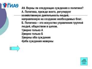 А9. Верны ли следующие суждения о политике? А.Политика, прежде всего, регули