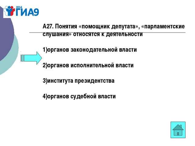 А27. Понятия «помощник депутата», «парламентские слушания» относятся к деятел...