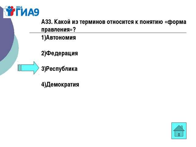 А33. Какой из терминов относится к понятию «форма правления»? 1)Автономия 2)Ф...