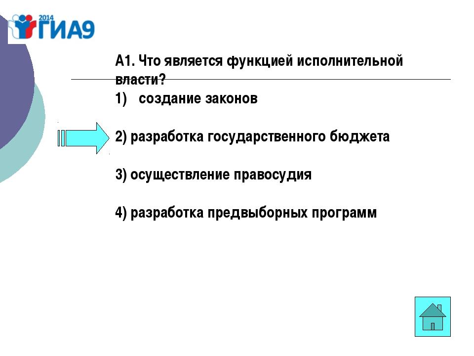 А1. Что является функцией исполнительной власти? создание законов 2) разработ...