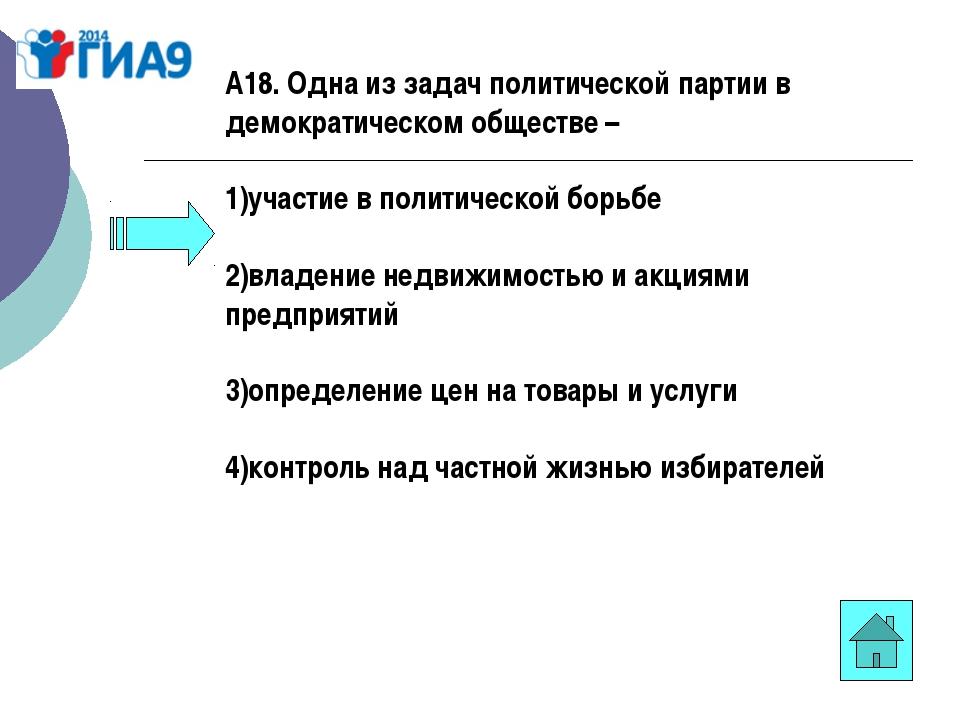 А18. Одна из задач политической партии в демократическом обществе – 1)участие...