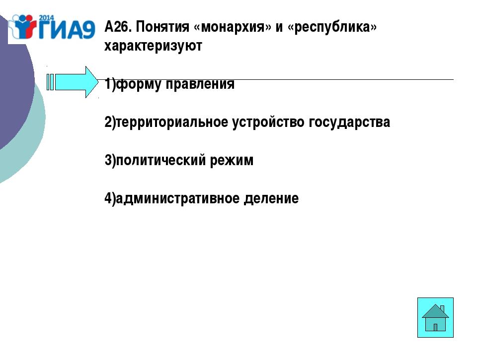 А26. Понятия «монархия» и «республика» характеризуют 1)форму правления 2)терр...