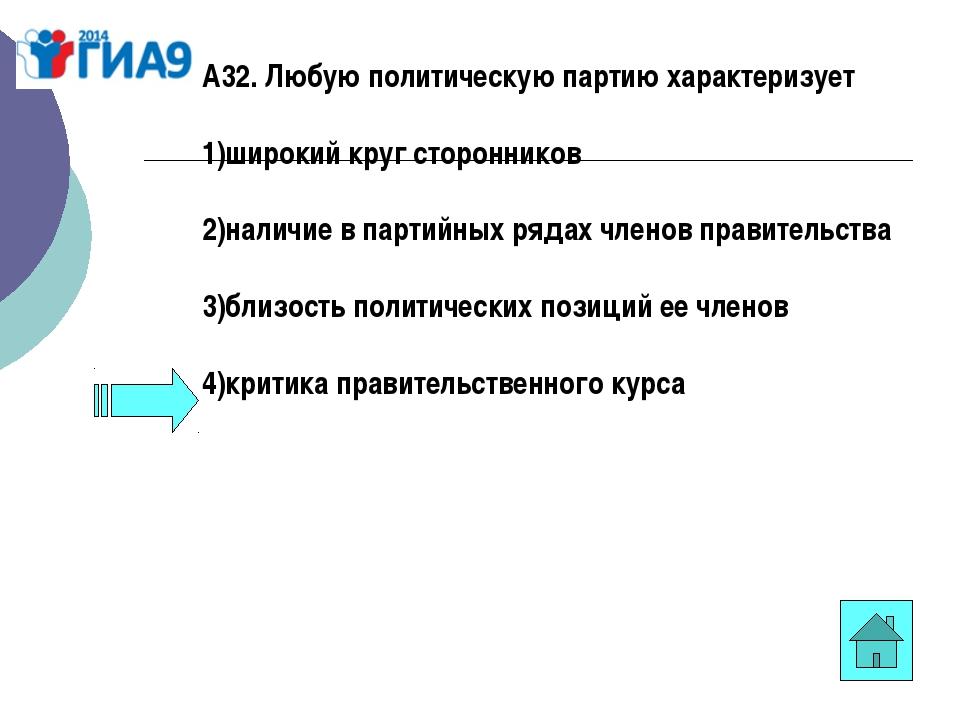 А32. Любую политическую партию характеризует 1)широкий круг сторонников 2)нал...