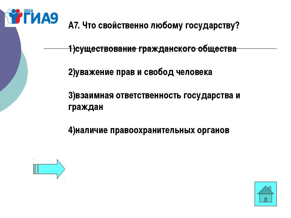 А7. Что свойственно любому государству? 1)существование гражданского общества...
