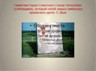 Памятник Герою Советского Союза Чолпонбаю Тулебердиеву ,который собой закрыл