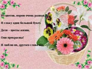 Из цветов, порою очень разных, Я сложу один большой букет. Дети – цветы жизни