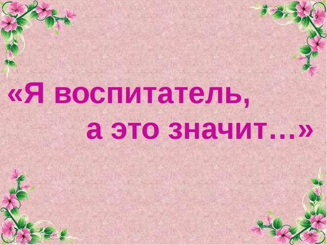 «Я воспитатель, а это значит…» FokinaLida.75@mail.ru