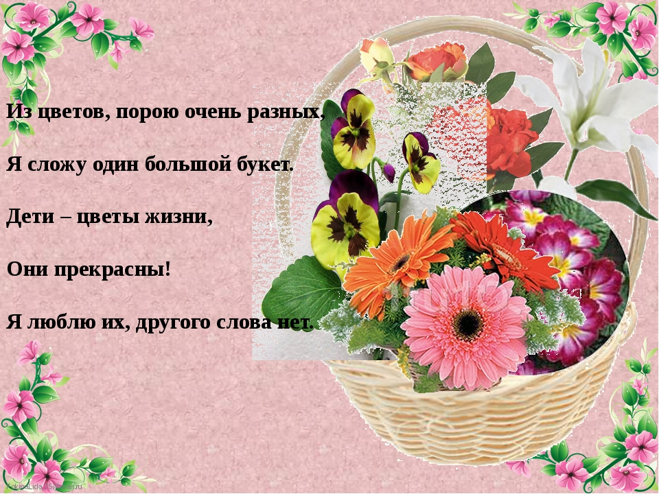 Из цветов, порою очень разных, Я сложу один большой букет. Дети – цветы жизни...