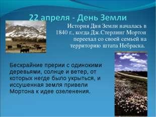 История Дня Земли началась в 1840 г., когда Дж.Стерлинг Мортон переехал со с