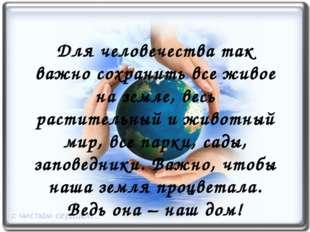 Для человечества так важно сохранить все живое на земле, весь растительный и