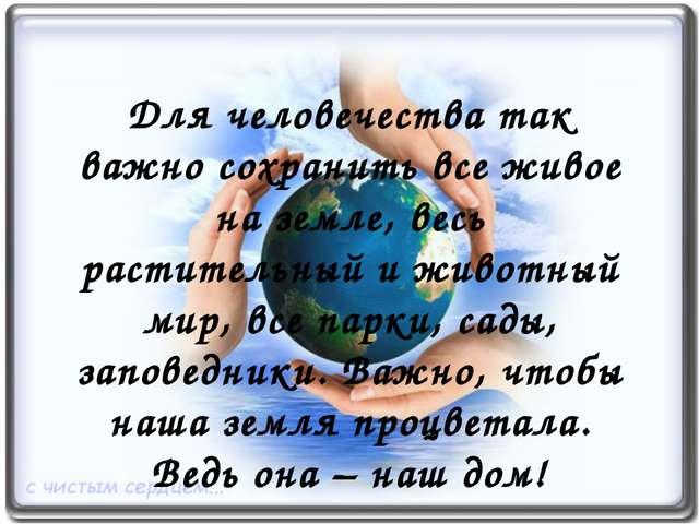 Для человечества так важно сохранить все живое на земле, весь растительный и...
