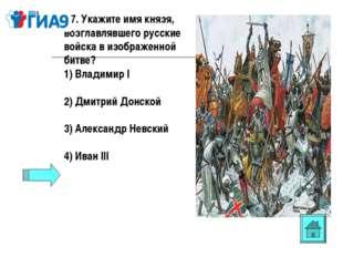 А7. Укажите имя князя, возглавлявшего русские войска в изображенной битве? 1)