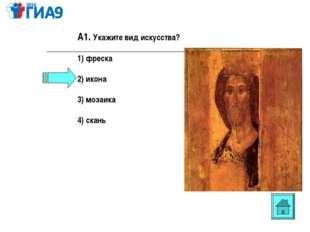 А1. Укажите вид искусства? 1) фреска 2) икона 3) мозаика 4) скань