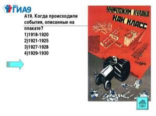 А19. Когда происходили события, описанные на плакате? 1918-1920 1921-1925 192