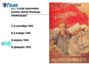 А21. Когда произошло полное снятие блокады Ленинграда? 1) в сентябре 1943  2