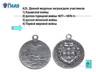 А23. Данной медалью награждали участников 1) Крымской войны 2) русско-турецко