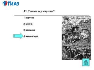 А1. Укажите вид искусства? 1) фреска 2) икона 3) мозаика 4) миниатюра