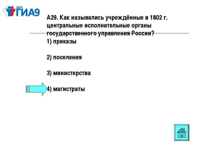 А29. Как назывались учреждённые в 1802 г. центральные исполнительные органы г...