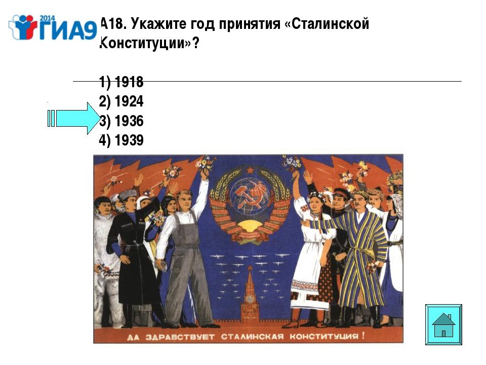 А18. Укажите год принятия «Сталинской Конституции»? 1) 1918 2) 1924 3) 1936 4...